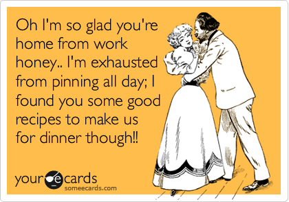 Funny Family Ecard: Oh I'm so glad you're home from work honey.. I'm exhausted from pinning all day; I found you some good recipes to make us for dinner though!!